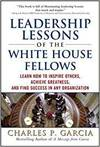 LEADERSHIP LESSONS OF THE WHITE HOUSE FELLOWS: LEARN HOW TO INSPIRE OTHERS, ACHIEVE GREATNESS AND FI