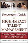 THE EXECUTIVE GUIDE TO HIGH-IMPACT TALENT MANAGEMENT: POWERFUL TOOLS FOR LEVERAGING A CHANGING WORKF