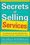 SECRETS OF SELLING SERVICES: EVERYTHING YOU NEED TO SELL WHAT YOUR CUSTOMER CANTFROM PITCH TO CLOSE