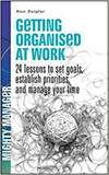 GETTING ORGANISED AT WORK: 24 LESSONS TO SET GOALS, ESTABLISH PRIORITIES, AND MANAGE YOUR TIME (UK E