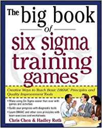 THE BIG BOOK OF SIX SIGMA TRAINING GAMES - PROVEN WAYS TO TEACH BASIC DMAIC PRINCIPLES AND QUALITY I
