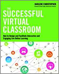 THE SUCCESSFUL VIRTUAL CLASSROOM: HOW TO DESIGN AND FACILITATE INTERACTIVE AND ENGAGING LIVE ONLINE