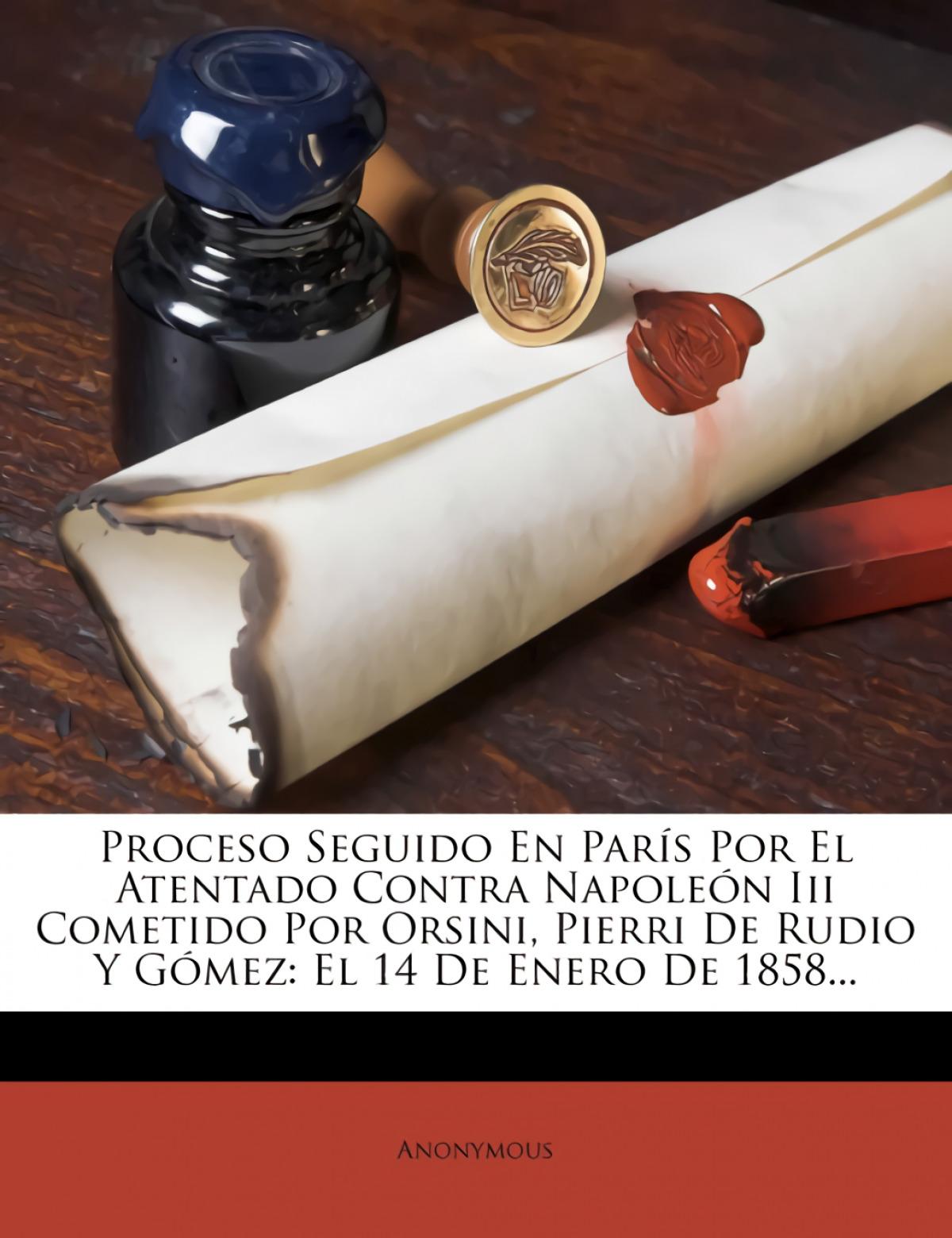 Proceso Seguido En París Por El Atentado Contra Napoleón Iii Cometido Por Orsini, Pierri De Rudio Y Gómez