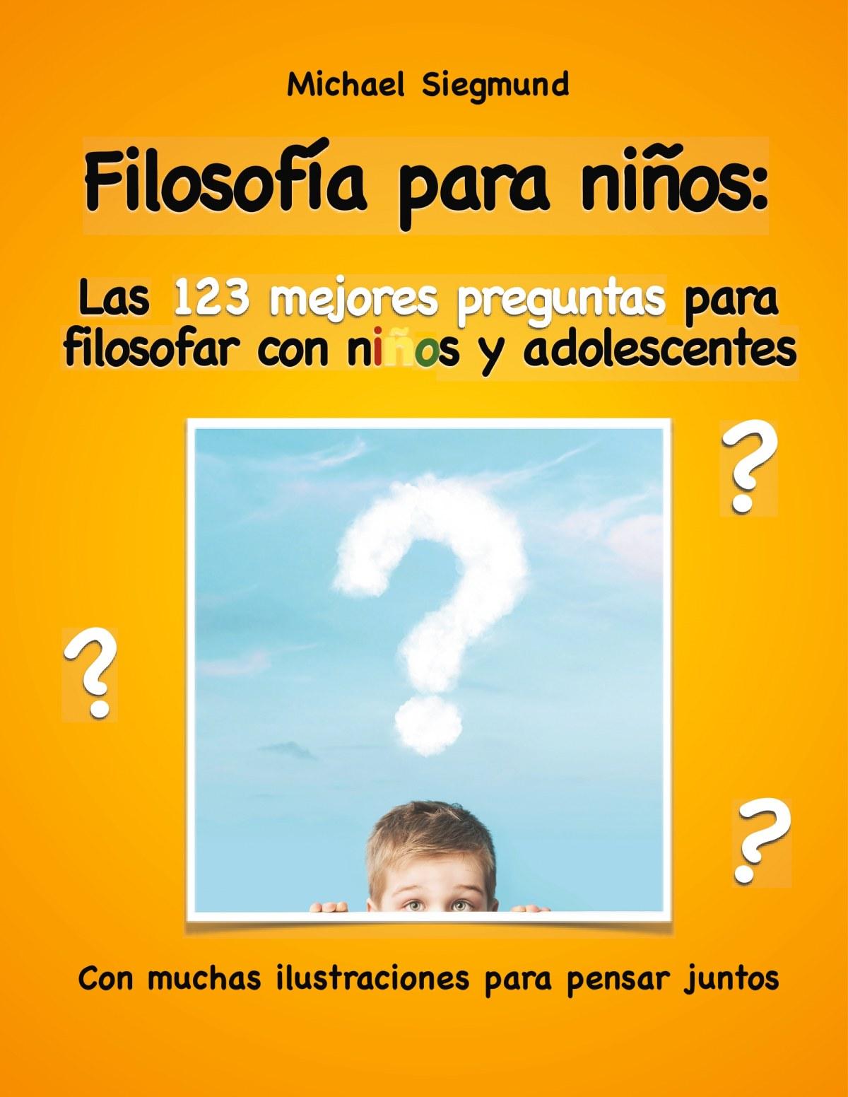 Filosofía para niños: Las 123 mejores preguntas para filosofar con niños y adolescentes