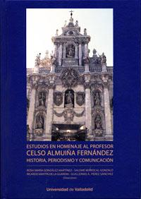 Estudios En Homenaje Al Profesor Celso Almuiña Fernández. Historia, Periodismo Y Comunicación