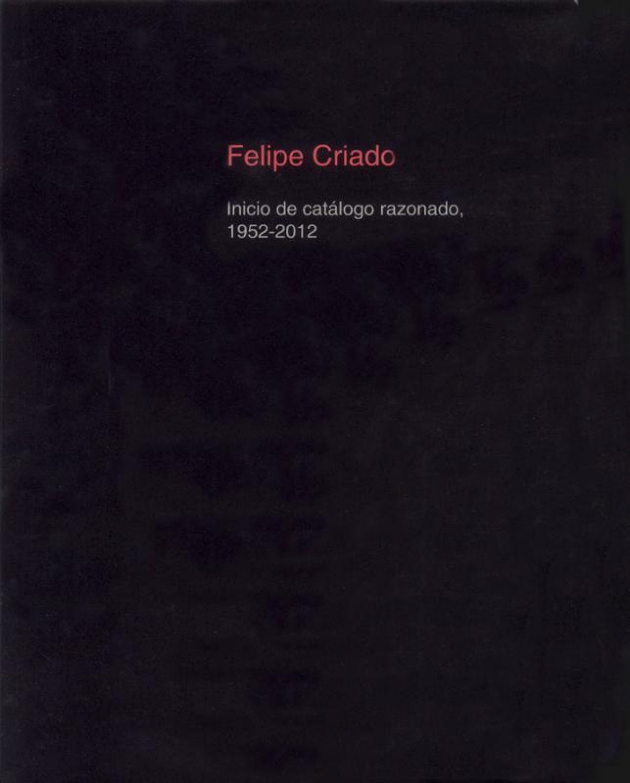 Felipe Criado. Inicio De Catalogo Razonado, 1952-2012