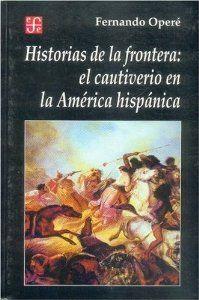 Historias de la frontera : el cautiverio en la América hispánica