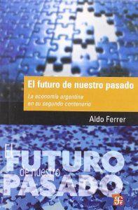 El futuro de nuestro pasado : La economía argentina en su segundo centenario