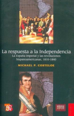 La respuesta a la Independencia : la España imperial y las revoluciones hispanoamericanas, 1810-1840