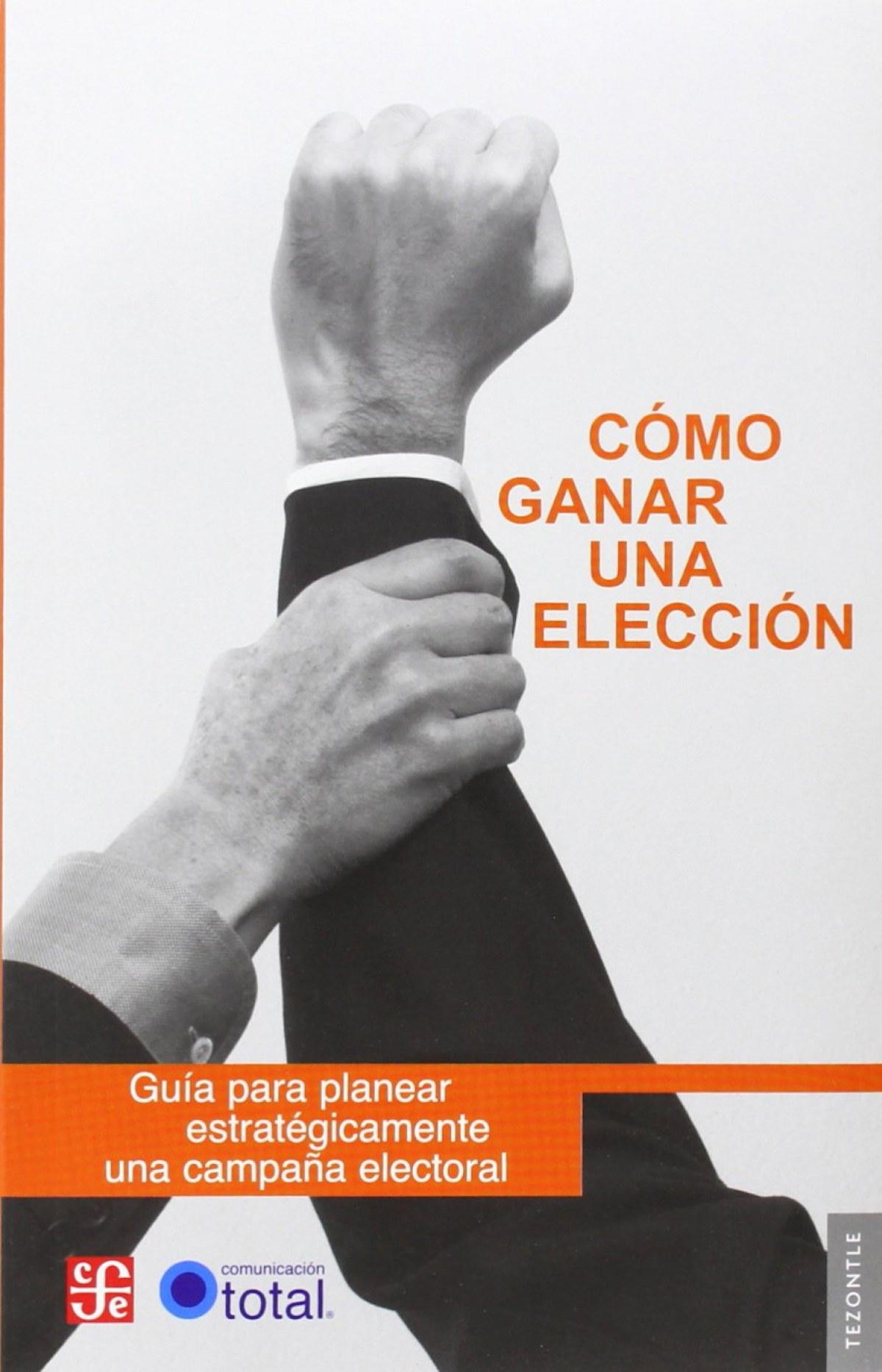 Cómo ganar una elección : Guía para planear estratégicamente una campaña electoral