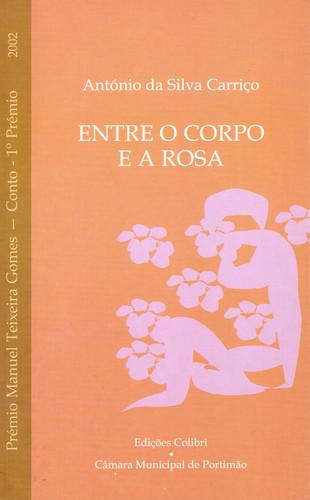 ENTRE O CORPO E A ROSAPRÉMIO MANUEL TEXEIRA GOMES 2002 (CONTO - 1.º PRÉMIO)