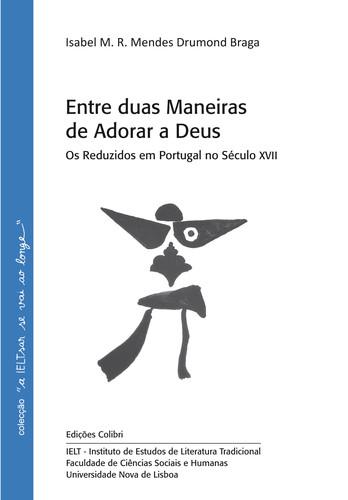 ENTRE DUAS MANEIRAS DE ADORAR A DEUS OS REDUZIDOS EM PORTUGAL NO SÉCULO XVII