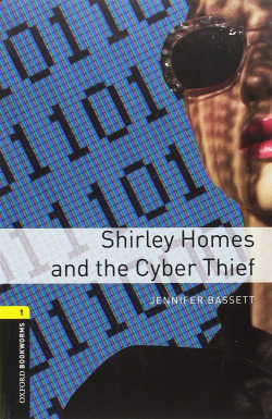 Oxford Bookworms Library 1. Shirley Homes & The Cyber Thief