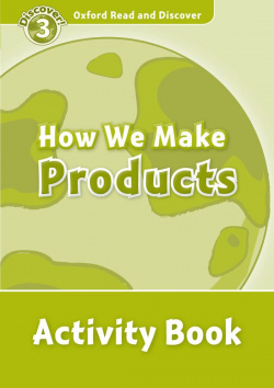 Oxford Read & Discover. Level 3. How We Make Products: Activ