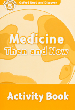 Oxford Read & Discover. Level 5. Medicine Then and Now: Acti