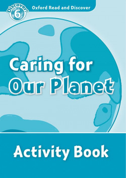 Oxford Read & Discover. Level 6. Caring for Our Planet: Acti