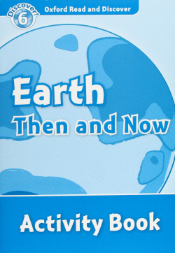 Oxford Read & Discover. Level 6. Earth Then and Now: Activit