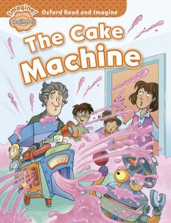 Oxford Read & Imagine Beginner: The Cake Machine