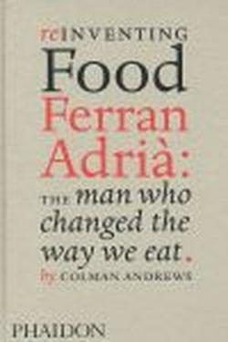 REINVENTING FOOD FERRAN ADRIA: THE MAN