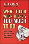 WHAT TO DO WHEN THERE'S TOO MUCH TO DO: REDUCE TASKS, INCREASE RESULTS, AND SAVE 90 MINUTES A DAY