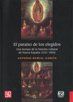 El paraíso de los elegidos. Una lectura de la historia cultural de Nueva España (1521-1804)