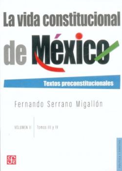 La vida constitucional de México : Textos preconstitucionales. Vol. II. Tomos III y IV