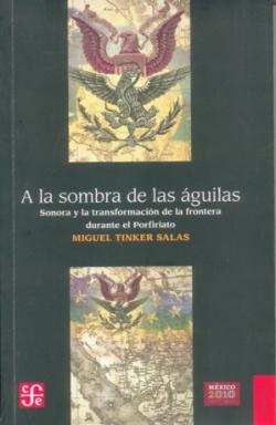 A la sombra de las águilas. Sonora y la transformación de la frontera durante el Porfiriato