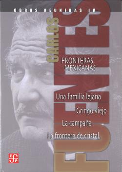 Obras reunidas, IV : Fronteras mexicanas. Una familia lejana. Gringo viejo. La campaña. La frontera