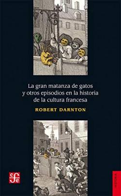 LA GRAN MATANZA DE GATOS Y OTROS EPISODIOS EN LA HISTORIA DE LA CULTURA FRANCESA