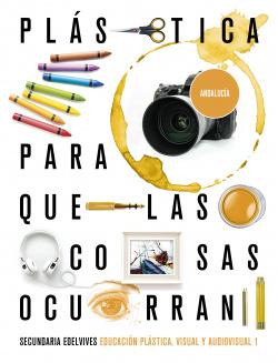 Proyecto: Para que las cosas ocurran - Educación Plástica, Visual y Audiovisual 1. Ed. Andalucía