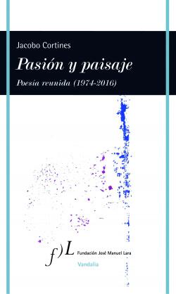 Pasión y paisaje,poesía reunida.(1974-2016)