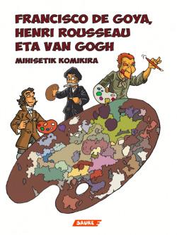 FRANCISCO DE GOYA, HENRI ROUSSEAU ETA VAN GOGH (MIHISETIK KOMIKIRA)