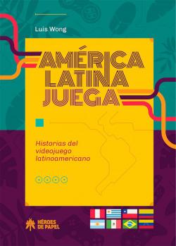AMERICA LATINA JUEGA HISTORIAS DEL VIDEOJUEGO LATINOAMERICANO