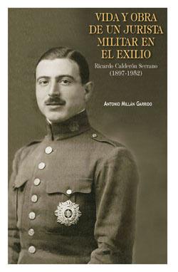 Vida y Obra de un Jurista Militar en el Exilio Ricardo Calderón Serrano (1897-1952)