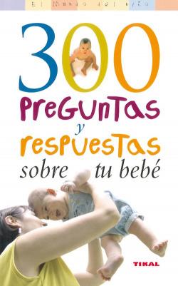300 Preguntas y respuestas sobre tu bebé