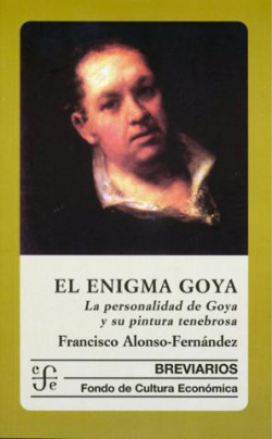 El enigma Goya : la personalidad de Goya y su pintura tenebrosa