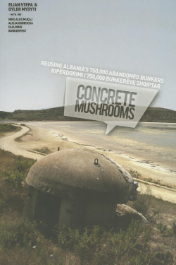 Concrete mushrooms. Reusing Albania's 750,000 Abandoned Bunkers.
