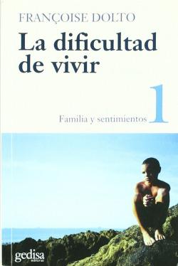 La dificultad de vivir. T.1. Familia y sentimientos. El psicoanalisis y la preve