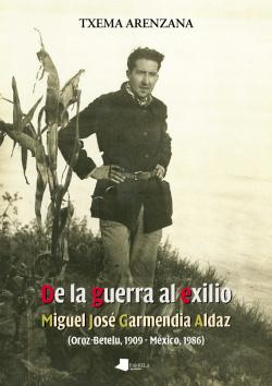 DE LA GUERRA AL EXILIO. MIGUEL JOSE GARMENDIA ALDAZ (OROZ-BE