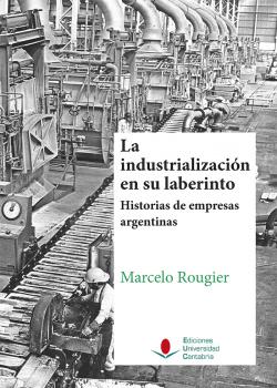 Industrialización en su laberinto. Historia empresas argentinas