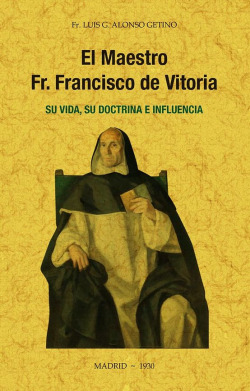 El maestro Fr. Francisco de Vitoria, su vida, su doctrina e influencia.