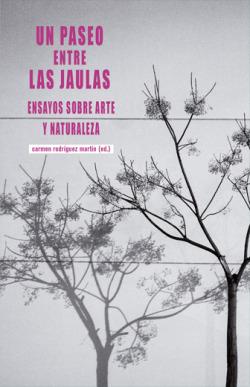 UN PASEO ENTRE LAS JAULAS ENSAYOS SOBRE ARTE Y NATURALEZA