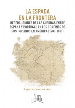 La espada en la frontera. Repercusiones de las guerras entre España y Portugal en los confines de sus imperios en América (1700-1801)