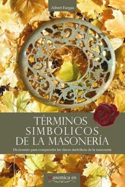Términos simbólicos de la masonería. Diccionario para comprender las claves simbólicas de la masoner