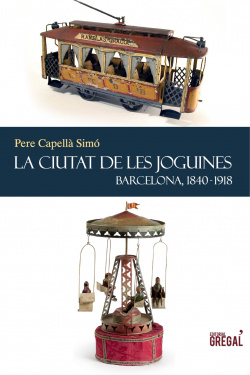 La ciutat de les joguines. Barcelona, 1840-1918.
