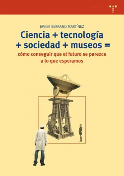 Ciencia+tecnología+sociedad+museos= cómo conseguir que el futuro se parezca a lo que esperamos