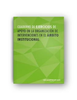 CUADERNO DE EJERCICIOS APOYO EN LA ORGANIZACIÓN DE INTERVENCIONES EN EL ÁMBITO INSTITUCIONAL