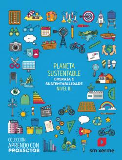 Planeta sustentable. Enexía e sustentabilidade (Nivel III). Aprendo con proxectos