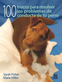 Cien trucos para resolver los problemas de conducta de tu perro