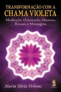 TransformaÇao com a Chama Violeta - MeditaÇao, OrientaÇao, Mantras, Rituais e Mensagens